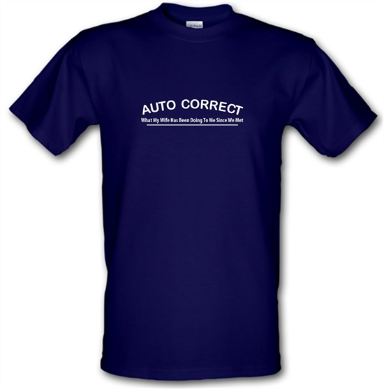 Auto Correct What My Wife Has Been Doing To Me Since We Met t-shirts