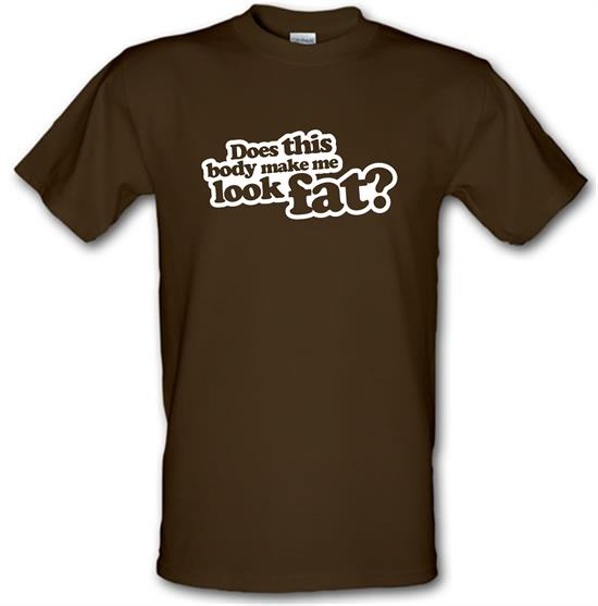 Does This Body Make Me Look Fat? t-shirts
