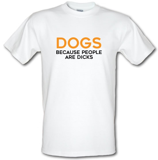 Dogs, Because People Are Dicks t-shirts