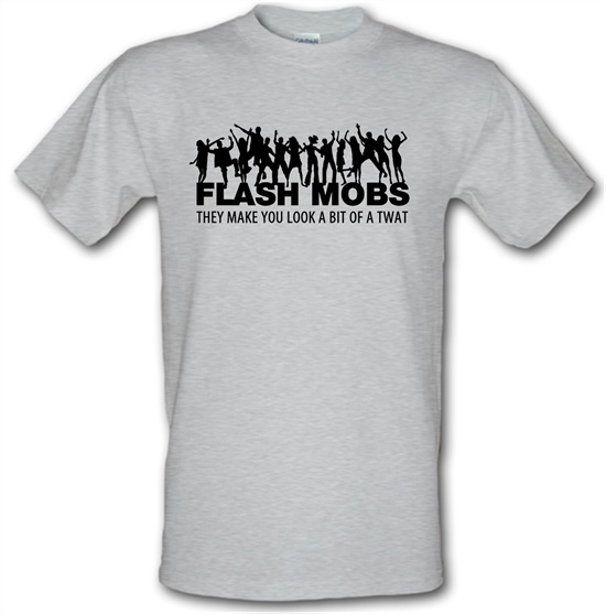 Flash Mobs They Make You Look A Bit Of A Twat t-shirts
