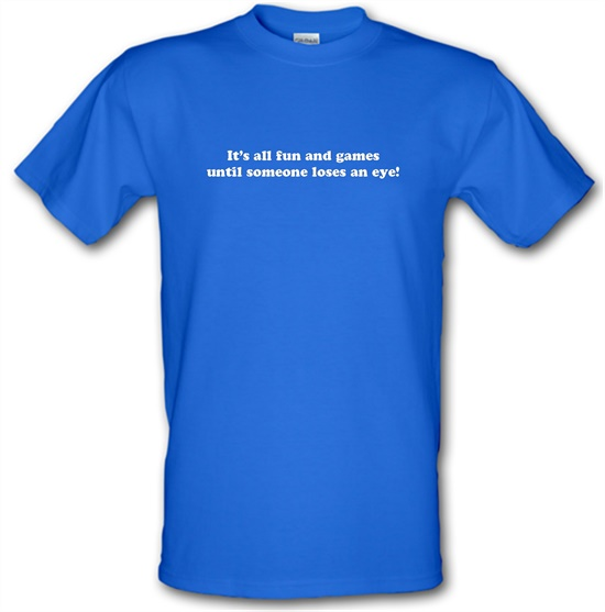 It's All Fun And Games Until Someone Loses An Eye! t shirt