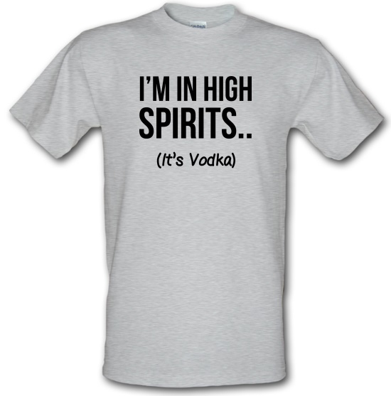 I'm In High Spirits... It's Vodka. t-shirts