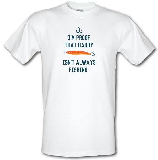 I'm Proof That Daddy Isn't Always Fishing t-shirts