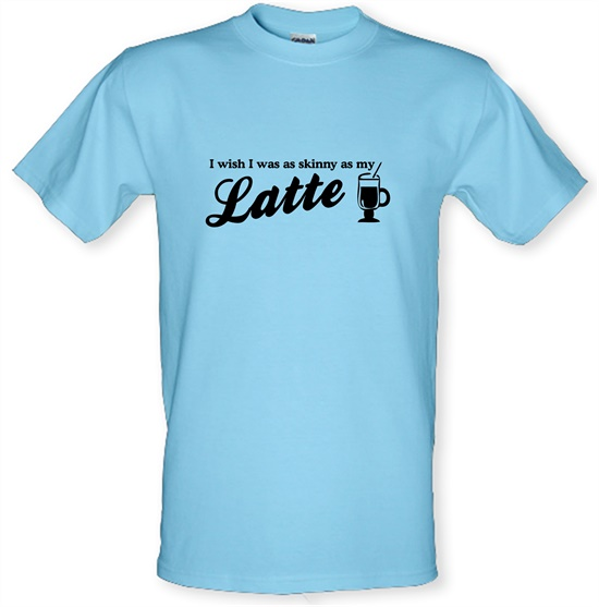 I wish i was as skinny as my latte t-shirts