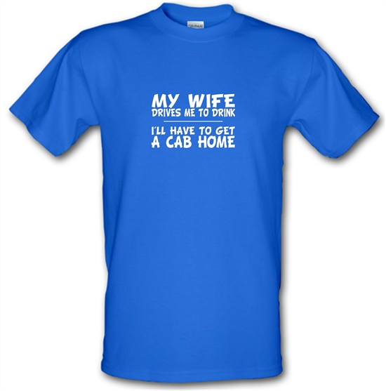 My Wife Drives Me To Drink I'll Have To Get A Cab Home t-shirts