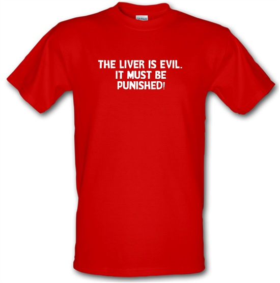 The liver is evil. It must be punished t shirt