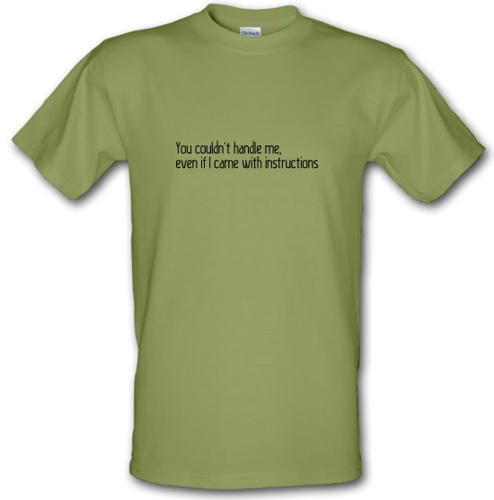 You Couldn't Handle Me, Even If I Came With Instructions t-shirts