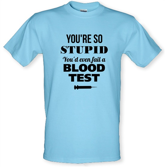 You're so Stupid, You'd even fail a Blood Test t-shirts