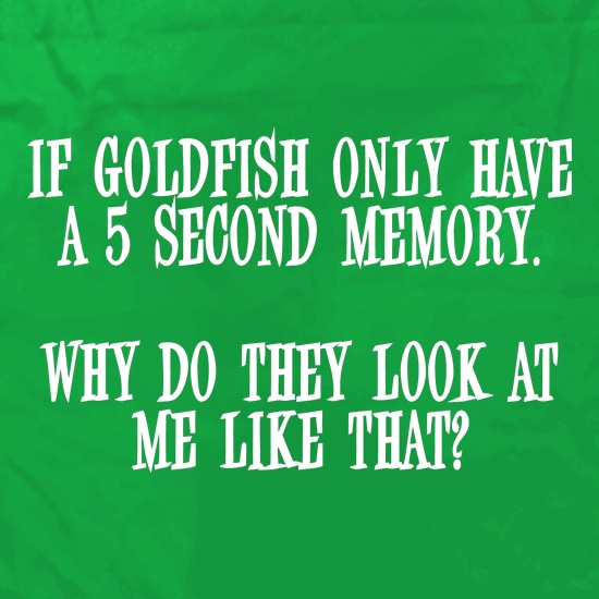 If Goldfish only have a 5 second memory, why do they look at me like that Apron