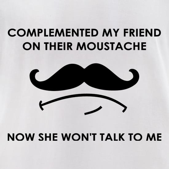 Complemented My Friend On Their Moustache t-shirts for ladies
