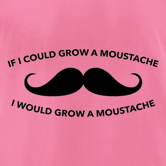 If I Could Grow A Moustache I Would Grow A Moustache t-shirts for ladies