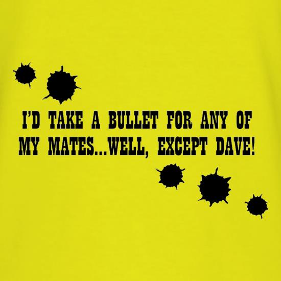 I'd Take A Bullet For Any Of My Mates...Well, Except Dave! T-Shirts for Kids