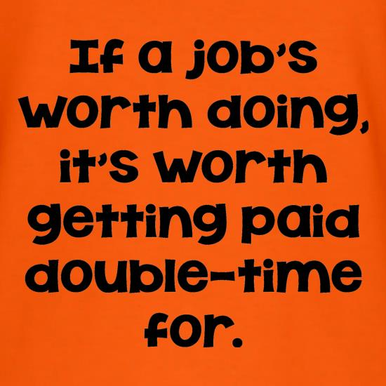 If a job's worth doing it's worth getting paid double-time for. T-Shirts for Kids