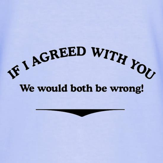 If I Agreed With You We Would Both Be Wrong T-Shirts for Kids