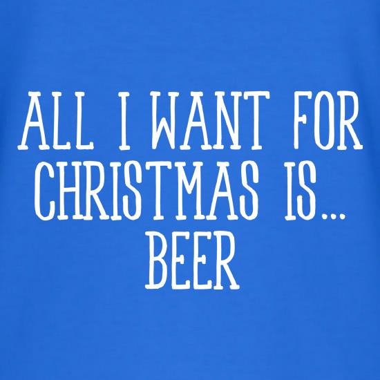All I Want For Christmas Is Beer t-shirts