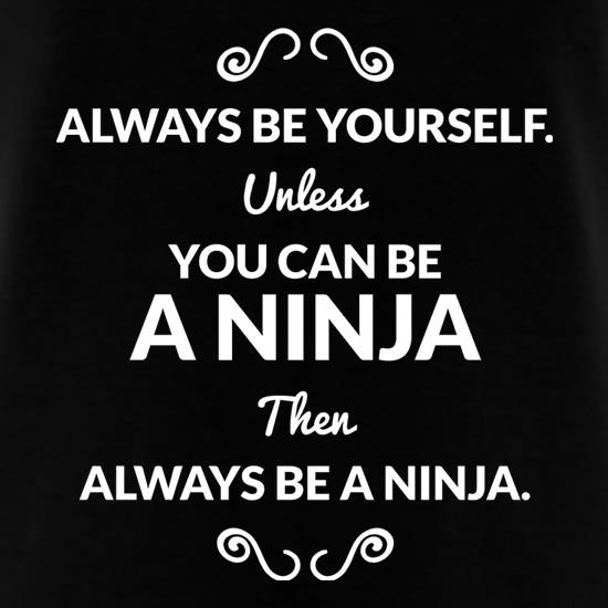 Always Be Yourself. Unless You Can Be A Ninja Then Always Be A Ninja t-shirts