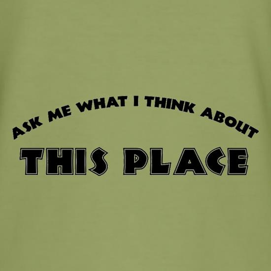Ask Me What I Think About This Place t-shirts