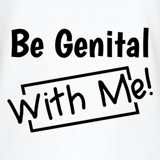 Be genital with me t-shirts