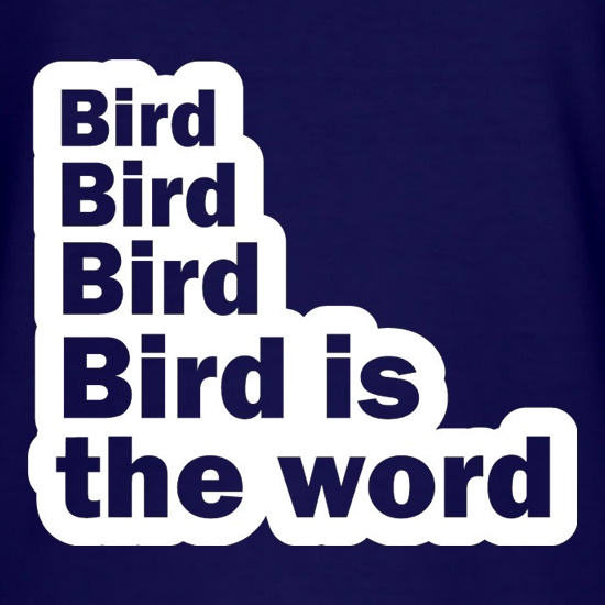 Bird Bird Bird Bird Is The Word t-shirts