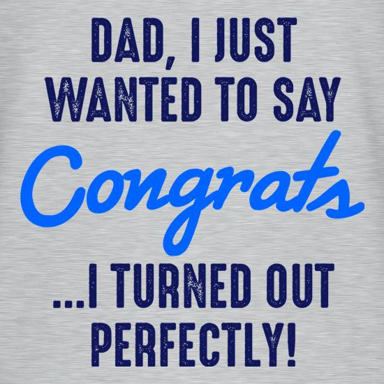 Dad, I Turned Out Perfectly t-shirts