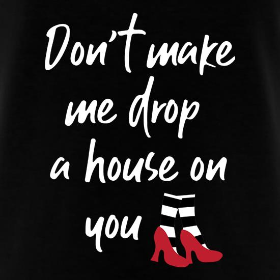 Don't Make Me Drop A House On You t-shirts