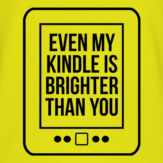 even my kindle is brighter than you t-shirts