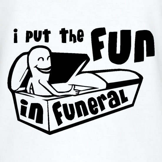 I Put The Fun In Funeral t-shirts