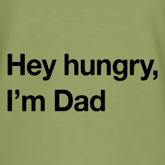 Hey Hungry, I'm Dad t-shirts