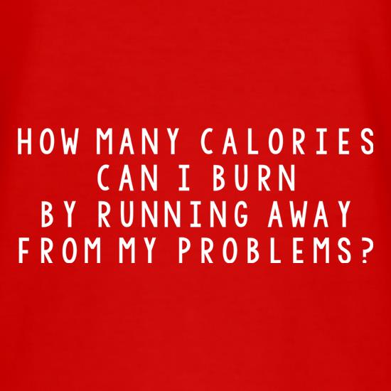 How Many Calories Can I Burn By Running Away From My Problems? t-shirts