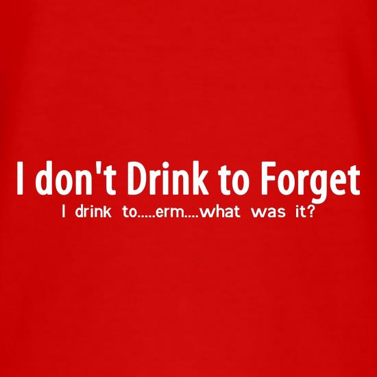 I don't drink to forget, i drink to...erm...what was it? t-shirts