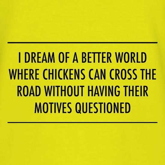 I Dream Of A Better World Where Chickens Can Cross The Road Without Having Their Motives Questioned t-shirts