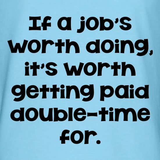 If a job's worth doing it's worth getting paid double-time for. t-shirts