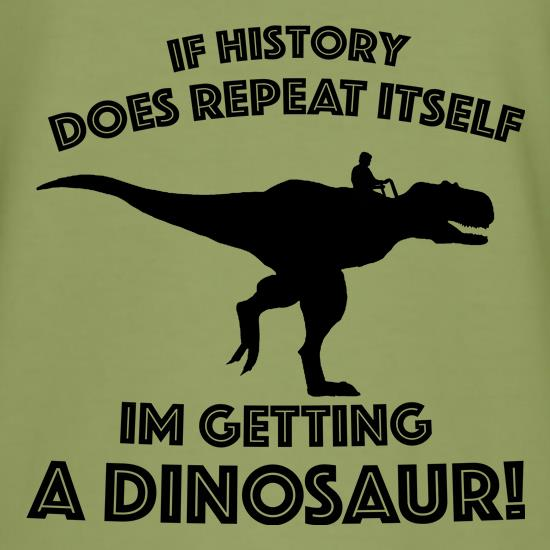 If History Does Repeat Itself, Im Getting A Dinosaur! t-shirts