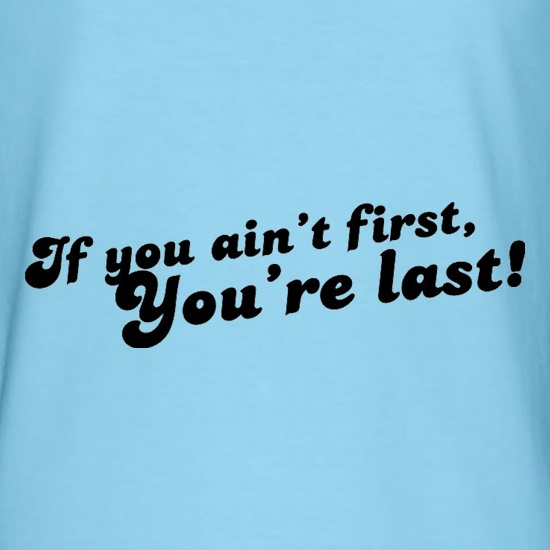If You Ain't First, You're Last! t-shirts