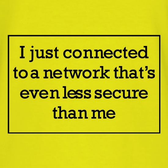 i just connected to a network thats even less secure than me t-shirts