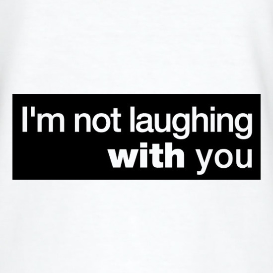 I'm Not Laughing With You t-shirts