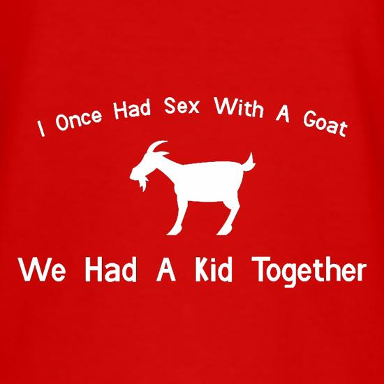 I Once Had Sex With A Goat. We Had A Kid Together t-shirts