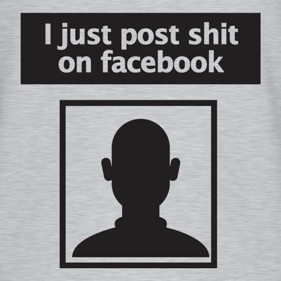 I Post Shit On Facebook t-shirts