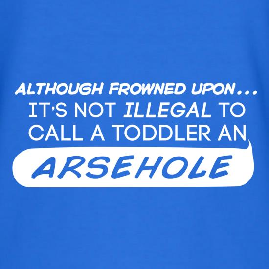 It's Not Illegal To Call A Toddler An Arsehole t-shirts