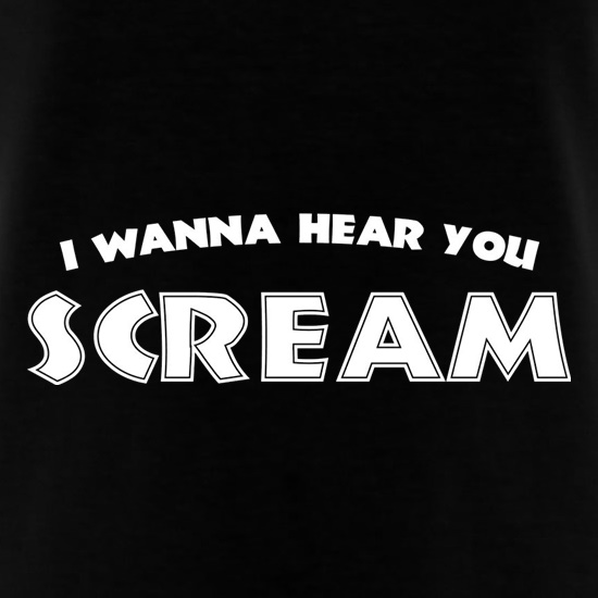 I Wanna Hear You Scream t-shirts