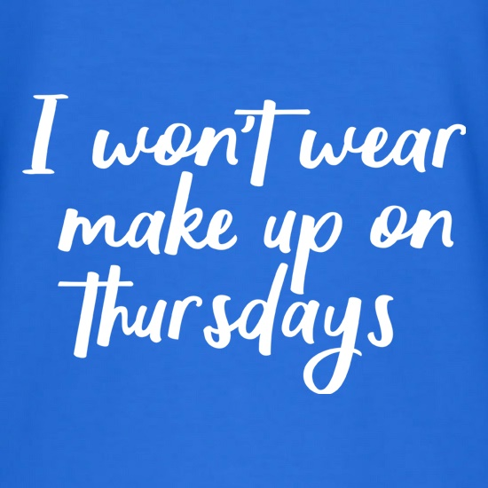 I Won't Wear Make Up On Thursdays t-shirts