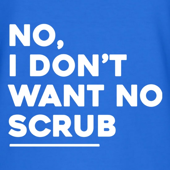 No, I Don't Want No Scrub t-shirts