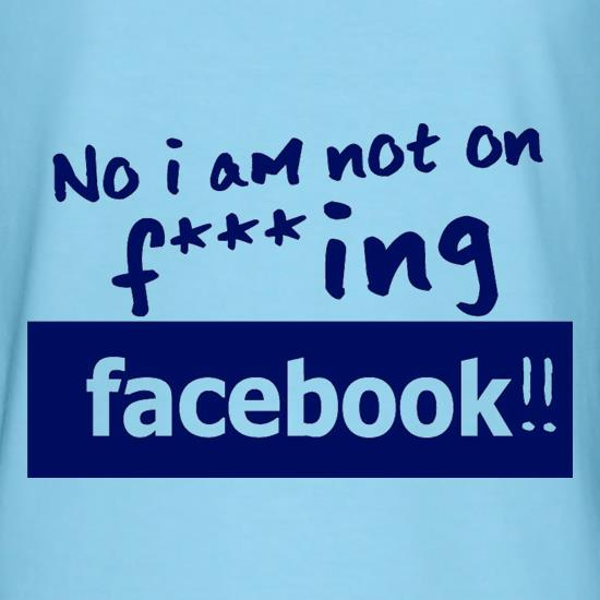 No I Am Not On F***ing Facebook t-shirts