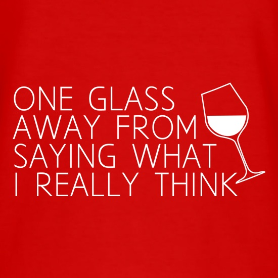 One Glass Away From Saying What I Really Think t-shirts