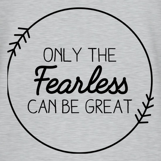 Only The Fearless Can Be Great t-shirts