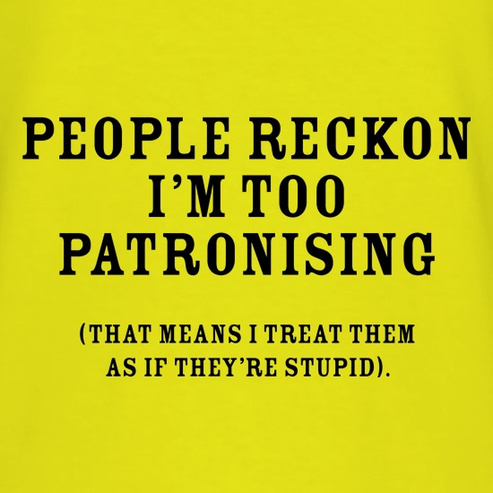 People Reckon I'm Patronising (that means I treat them as if they're stupid) t-shirts