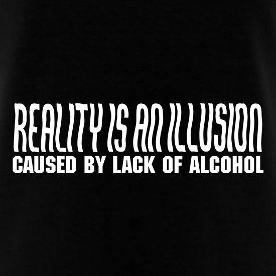 Reality is an illusion, caused by lack of alcohol t-shirts