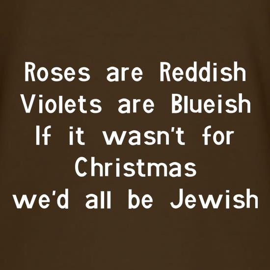 Roses are reddish Violets are blueish if it wasn't for christmas we'd all be jewish t-shirts