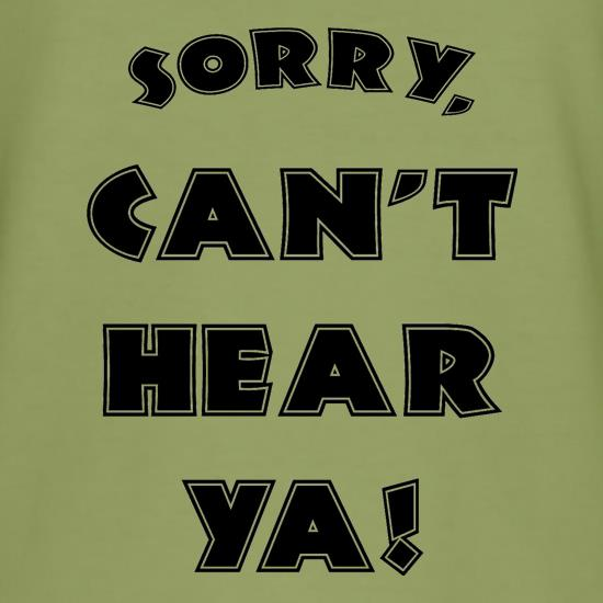 Sorry Can't Hear Ya t-shirts