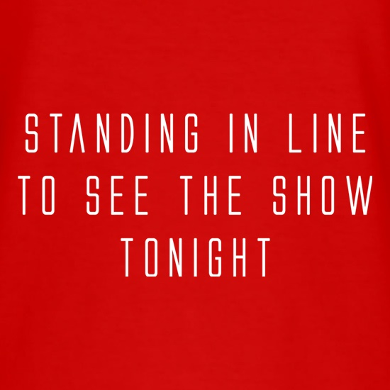 Standing In Line To See The Show Tonight t-shirts